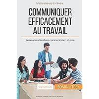 Communiquer efficacement au travail: Les étapes-clés d'une communication réussie