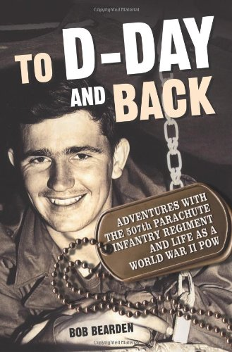 To D-Day and Back: Adventures with the 507th Parachute Infantry Regiment and Life as a World War II POW: A memoir (Eleventh Gift Day Christmas Of)