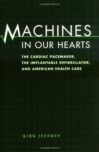 Machines in Our Hearts: The Cardiac Pacemaker, the Implantable Defibrillator, and American Health Care
