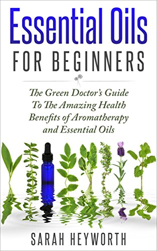 Essential Oils Recipes: The Green Doctor's Guide To The Amazing Health Benefits of Aromatherapy and Essential Oils (Spirituality Journey Book 1)
