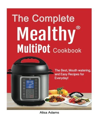 The Complete Mealthy™ Multipot  Pressure Cooker Cookbook: The Best, Mouth watering, and Easy Recipes for Everyday!