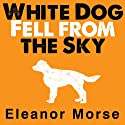 White Dog Fell from the Sky Audiobook by Eleanor Morse Narrated by Carla Mercer-Meyer