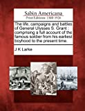 The Life, Campaigns and Battles of General Ulysses S Grant, J. K. Larke, 1275661262
