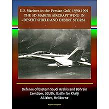 The 3rd Marine Aircraft Wing in Desert Shield and Desert Storm: U.S. Marines in the Persian Gulf, 1990-1991 - Defense of Eastern Saudi Arabia and Bahrain, CentCom, SCUDs, Khafji, Al Jaber, Heliborne
