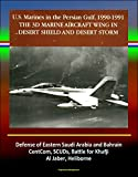 The 3rd Marine Aircraft Wing in Desert Shield and Desert Storm: U.S. Marines in the Persian Gulf, 1990-1991 - Defense of Eastern Saudi Arabia and Bahrain, CentCom, SCUDs, Khafji, Al Jaber, Heliborne