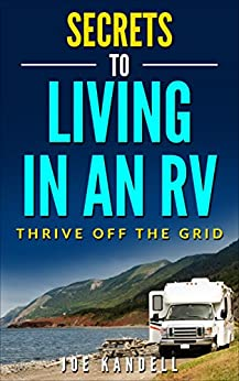 Secrets to Living in an RV: Thrive Off The Grid by [Kandell, Joe]