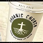 Organic Church: Growing Faith Where Life Happens | Neil Cole