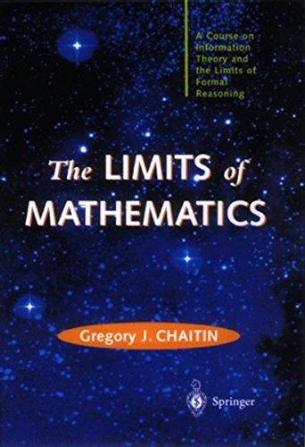 The Limits of Mathematics: A course on information theory and the limits of formal reasoning (Discrete Mathematics and Theoretical Computer Science)