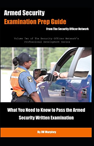 Armed Security Examination Prep Guide: What You Need to Know to Pass the Armed Security Written Examination (Security Officer Professional Development Series)