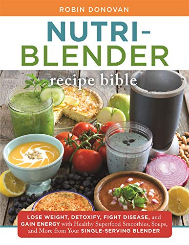 The Nutri-Blender Recipe Bible: Lose Weight, Detoxify, Fight Disease, and Gain Energy with Healthy Superfood Smoothies and Soups from Your Single-Serving Blender (Best Smoothies For Weight Gain)