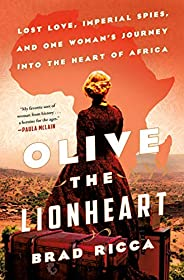 Olive the Lionheart: Lost Love, Imperial Spies, and One Woman's Journey into the Heart of Af