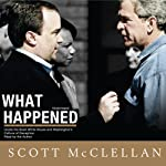 What Happened: Inside the Bush White House and Washington's Culture of Deception   Scott McClellan
