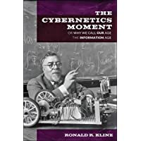 The Cybernetics Moment: Or Why We Call Our Age the Information Age