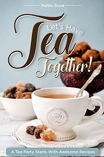 Let?s Have Tea Together!!!: A Tea Party Starts with Awesome Recipes!