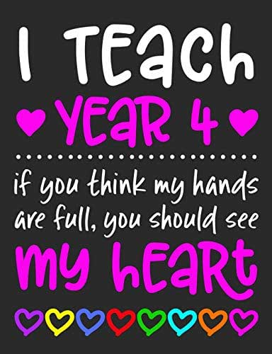 """I Teach Year 4: If You Think My Hands Are Full You Should See My Heart - 100 Page Composition Notebook College Ruled - Gift Idea Teachers Love ... Or Journal Writing At Home 7.44"""" x 9.69"""""""