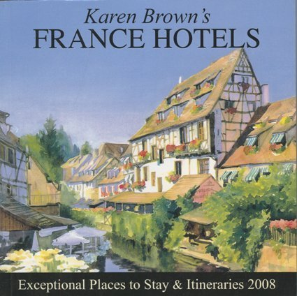 Karen Brown's France Hotels 2008: Exceptional Places to Stay and Itineraries (KAREN BROWN'S...