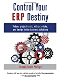 Control Your ERP Destiny : Reduce Project Costs, Mitigate Risks, and Design Better Business Solutions, , 0615591086