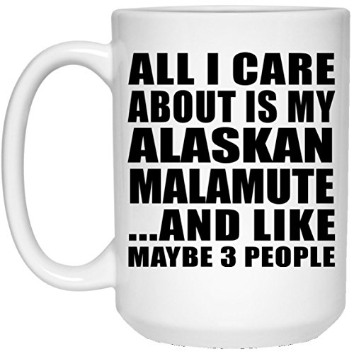 Designsify Dog Lover Gift Idea All I Care About is My Alaskan Malamute and Like Maybe 3 People - 15 Oz Coffee Mug Ceramic Drinking Tea-Cup Pet Themed for Owner Birthday Christmas Anniversary
