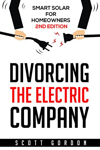 Divorcing the Electric Company: Smart Solar for Homeowners 2nd Edition by [Gordon, Scott]