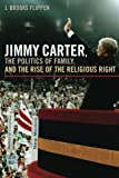 Jimmy Carter, the Politics of Family, and the Rise of the Religious Right (Since 1970: Histories of Contemporary America Ser.)