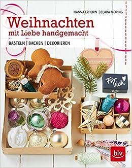 Weihnachten Mit Liebe Handgemacht: Basteln   Backen   Dekorieren:  Amazon.de: Hanna Erhorn, Clara Moring: Bücher