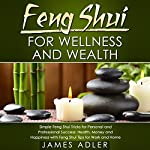 Feng Shui for Wellness and Wealth: Simple Feng Shui Tricks for Personal and Professional Success: Health, Money and Happiness with Feng Shui Tips for Work and Home | James Adler
