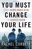 Kyпить You Must Change Your Life: The Story of Rainer Maria Rilke and Auguste Rodin на Amazon.com