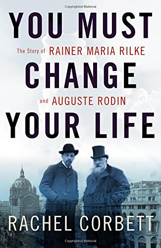 You Must Change Your Life � The Story of Rainer Maria Rilke and Auguste Rodin