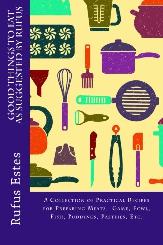 Good Things to Eat as Suggested by Rufus: A Collection of Practical Recipes for Preparing Meats, Game, Fowl, Fish, Puddings, Pastries, Etc. ebook