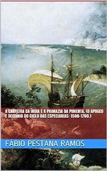A Carreira da Índia e a  primazia da pimenta. (O apogeu e declínio do ciclo das especiarias: 1500-1700. Livro 2) por [Ramos, Fábio Pestana]