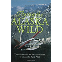 Flying the Alaska Wild: The Adventures and Misadventures of an Alaska Bush Pilot (History & Heritage)