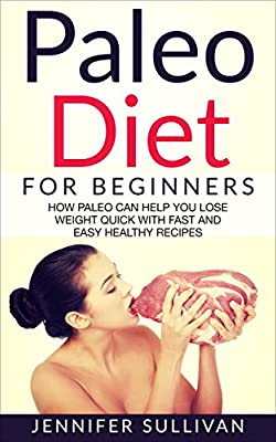 Paleo Diet For Beginners: How Paleo Can Help You Lose Weight Quick With Fast And Easy Healthy Recipes (Health, Fitness & Dieting, Paleo Cookbook, Aerobics, ... Weight, Slow Cooker, Whole Food Book 1)