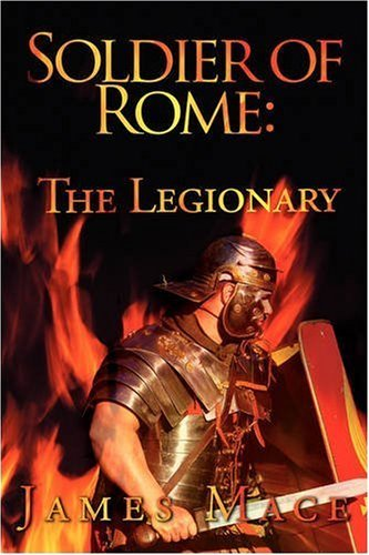 Soldier of Rome: The Legionary: A Novel of the Twentieth Legion during the campaigns of Germanicus Caesar by James Mace (24-Nov-2008) Paperback