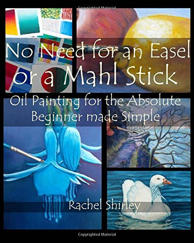 No need for an Easel or a Mahl Stick: Oil Painting for the Absolute Beginner Made Simple