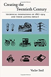 Creating the Twentieth Century: Technical Innovations of 1867-1914 and Their Lasting Impact (Technical Revolutions and Their Lasting Impact)