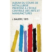 Album Du Cours de Métallurgie Professé a L'école Centrale Des Arts Et Manufactures (French Edition)