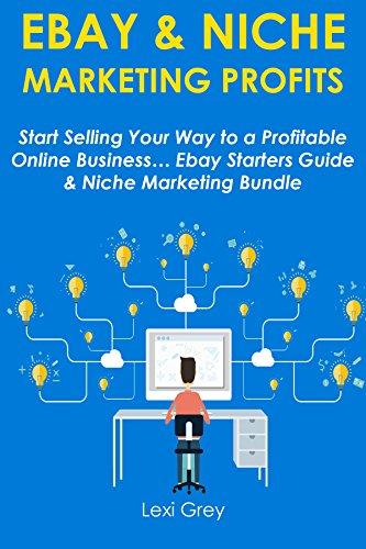 EBAY & NICHE MARKETING PROFITS: Start Selling Your Way to a Profitable Online Business… Ebay Starters Guide & Niche Marketing Bundle