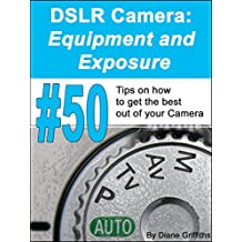 DSLR Camera: Equipment and Exposure: #50 Tips on how to get the Best out of your Camera