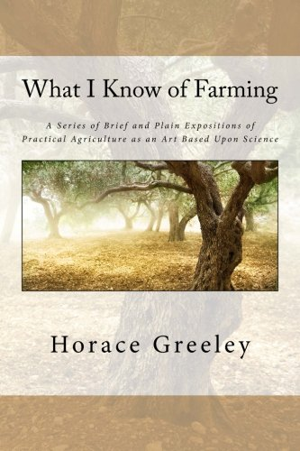 What I Know of Farming: A Series of Brief and Plain Expositions of Practical Agriculture as an Art Based Upon Science