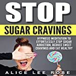 Stop Sugar Cravings: Hypnosis Meditation to Effortlessly Stop Sugar Addiction, Reduce Sweet Cravings and Eat Healthy | Alice Lee Rose