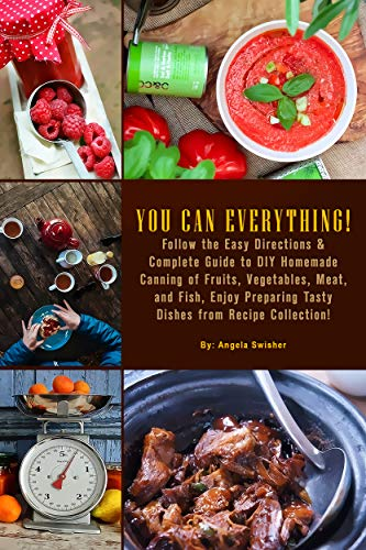 YOU CAN EVERYTHING! Follow the Easy Directions & Complete Guide to DIY Homemade Canning of Fruits, Vegetables, Meat, and Fish, Enjoy Preparing Tasty Dishes from Recipe Collection!: (Confiture Pot) by Angela Swisher