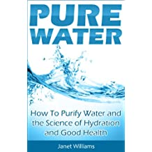 Pure Water: How To Purify Water and the Science of Hydration and Good Health (Purifying Water Book 1)