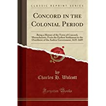 Concord in the Colonial Period: Being a History of the Town of Concord, Massachusetts, From the Earliest Settlement to the Overthrow of the Andros Government, 1635-1689 (Classic Reprint)