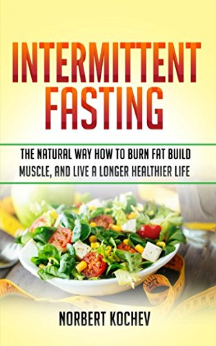 Download Intermittent Fasting: The Natural Way How to Burn Fat,Build Muscle and Live a Longer Healthier Life pdf