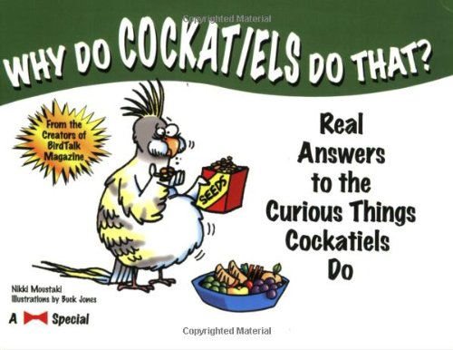 Why Do Cockatiels Do That?: Real Answers to the Curious Things Cockatiels Do