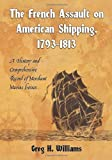 The French Assault on American Shipping, 1793-1813, Greg H. Williams, 0786438371