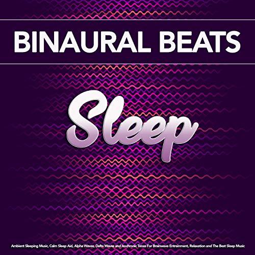 Binaural Beats Sleep: Ambient Sleeping Music, Calm Sleep Aid, Alpha Waves, Delta Waves and Isochronic Tones For Brainwave Entrainment, Relaxation and The Best Sleep Music (Best Brain Waves For Meditation)