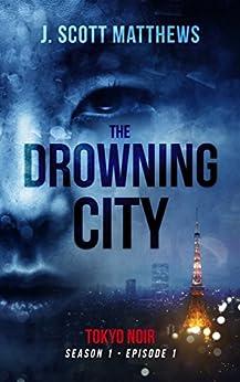 The Drowning City (Tokyo Noir Book 1) by [Matthews, J. Scott]
