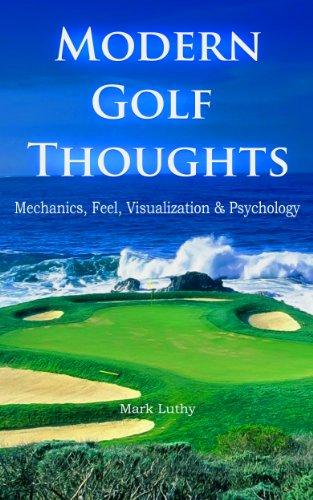 Modern Golf Thoughts: Mechanics, Feel, Visualization & Psychology