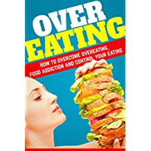 Overeating: How To Overcome Overeating, Food Addiction And Control Your Eating.11 simple and Easy Steps To Overcome Overeating! (Emotional Eating, Food ... Binge. Will Power, Mindful Eating, Craving)
